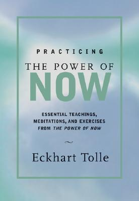 Practicing the Power of Now: Meditations and Exercises and Core Teachings for Living the Liberated Life