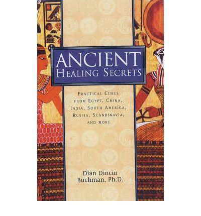 Ancient Healing Secrets: Practical Cures from Egypt, China, India, South America, Russia, Scandinavia and Africa
