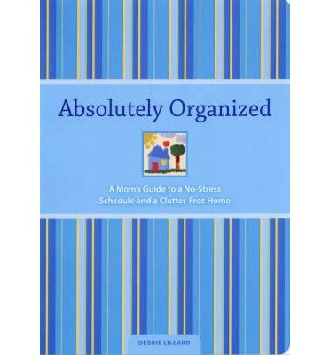 Absolutely Organized: A Mom's Guide to a No-stress Schedule and Clutter Free-home