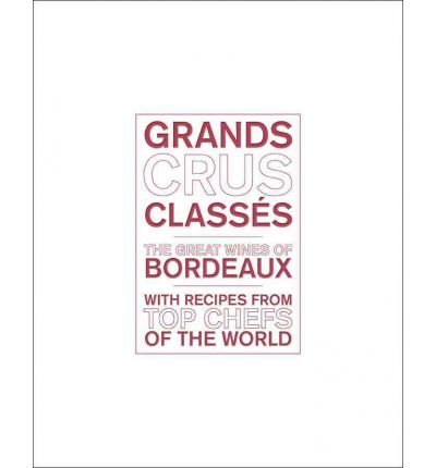 Grands Crus Classes: The Great Wines of Bordeaux with Recipes from Star Chefs of the World