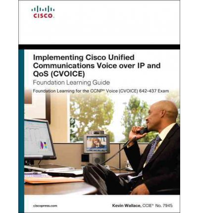 Implementing Cisco Unified Communications Voice Over IP and QoS (CVoice) Foundation Learning Guide: (CCNP Voice CVoice 642-437)