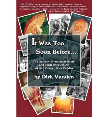 It Was Too Soon Before... : The Unlikely Life, Untimely Death, and Unexpected Rebirth of Gay Pioneer, Dirk Vanden
