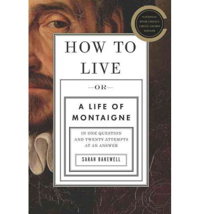 How to Live: Or a Life of Montaigne in One Question and Twenty Attempts at an Answer