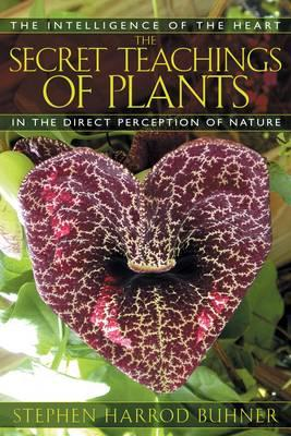The Secret Teachings of Plants: The Intelligence of the Heart in Direct Perception to Nature