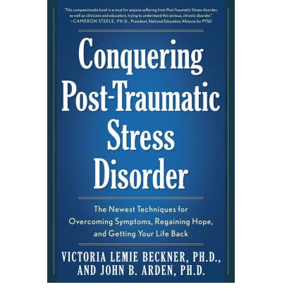 Conquering Post Traumatic Stress Disorder: The Newest Techniques for Overcoming Symptoms, Regaining Hope, and Getting Your Life Back