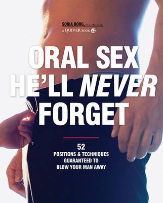 Oral Sex He'll Never Forget: Positions and Techniques That Take Oral Sex for Him from Ordinary to Extraordinary