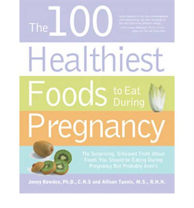 The 100 Healthiest Foods to Eat During Pregnancy: The Surprising, Unbiased Truth About Foods You Should Eat During Pregnancy to Ensure A Healthy Baby