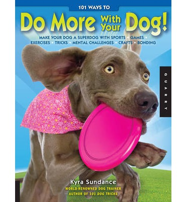 101 Ways to Do More with Your Dog: Make Your Dog a Superdog with Sports, Games, Exercises, Tricks, Mental Challenges, Recipes, Crafts, and Bonding