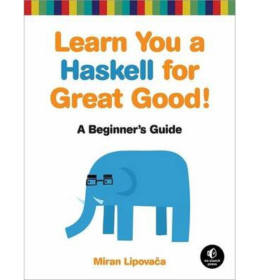 Learn You a Haskell for Great Good!: A Guide for Beginners