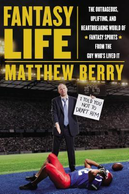 Fantasy Life: The Outrageous, Uplifting and Heartbreaking World of Fantasy Sports from the Guy Who's Lived it