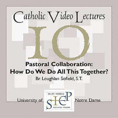 Catholic Video Lectures Step 10 Pastoral Collaboration: How Do We Do All This Together?