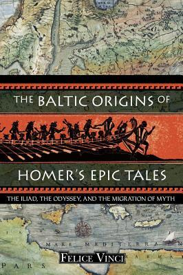 The Baltic Origins of Homer's Epic Tales: The Illiad, the Odyssey and the Migration of Myth