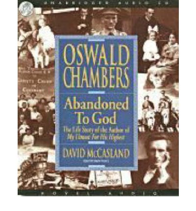 Oswald Chambers: Abandoned to God - the Life Story of the Author of My Utmost for His Highest