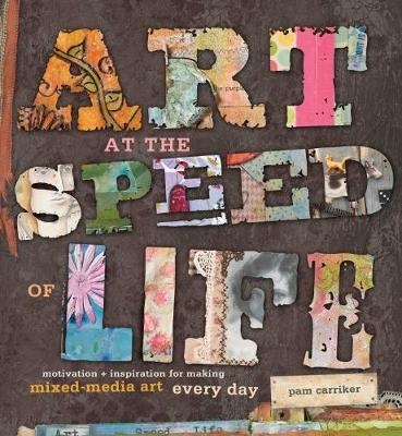 Art at the Speed of Life: Motivation & Inspiration for Making Mixed-Media Art Every Day
