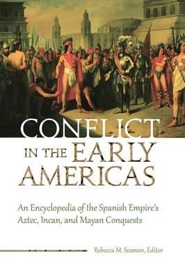 Conflict in the Early Americas: An Encyclopedia of the Spanish Empire's Aztec, Incan, and Mayan Conquests