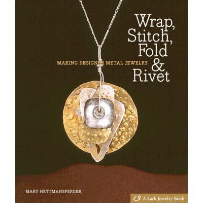 Wrap, Stitch, Fold and Rivet: Making Designer Metal Jewelry