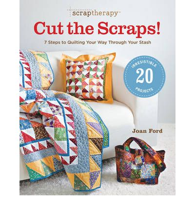 Scraptherapy: Cut the Scraps!: 7 Steps to Quilting Your Way Through Your Stash