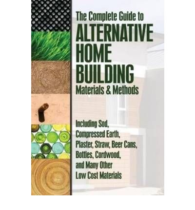 The Complete Guide to Alternative Home Building Materials and Methods: Including Sod, Compressed Earth, Plaster Straw Beer Cans Cordwood and Many Other Low Cost Materials