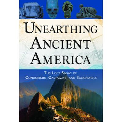 Unearthing Ancient America: The Lost Sagas of Conquerors, Castaways and Scoundrels