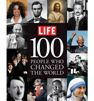 Life: 100 People Who Changed the World: A Photographic History of Those Who Mattered Most