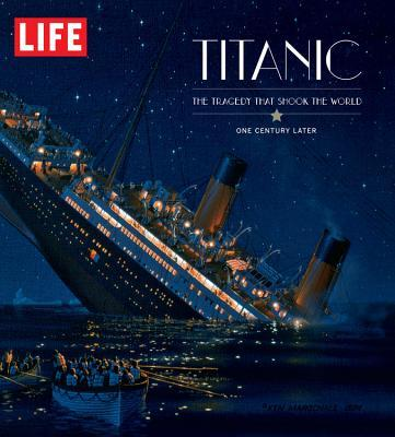 Life: Titanic 100 Years Later: The Epic Disaster Remembered - in Words and Pictures