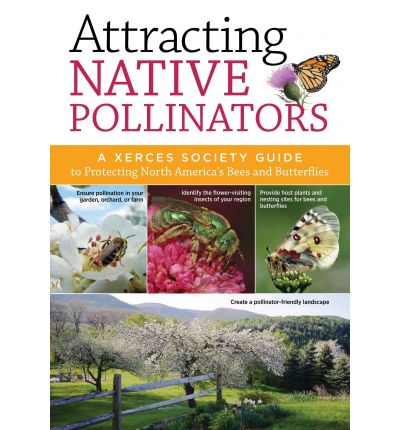 Attracting Native Pollinators: The Xerces Society Guide Protecting North America's Bees and Butterflies