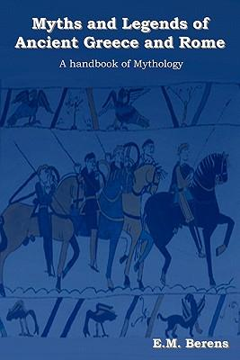 Myths and Legends of Ancient Greece and Rome: A Handbook of Mythology