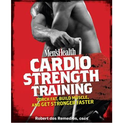 Men's Health Cardio Strength Training: Torch Fat, Build Muscle, and Get Stronger Faster