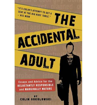The Accidental Adult : Essays and Advice for the Reluctantly Responsible and Marginally Mature