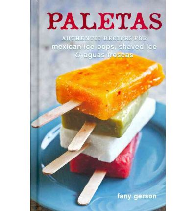 Paletas: Recipes for Mexican Ice Pops, Aguas Frescas, and Shaved Ice