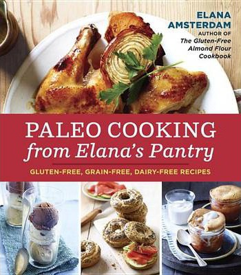 Paleo Cooking from Elana's Pantry: Gluten-Free, Grain-Free, High-Protein Recipes
