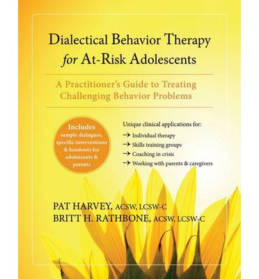 Dialectical Behavior Therapy for at Risk Adolescents: A Practitioner's Guide to Treating Challenging Behavior Problems