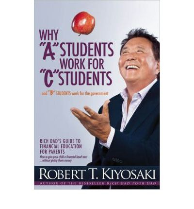 "Why ""A"" Students Work for ""C"" Students: Rich Dad's Guide to Financial Education for Parents"
