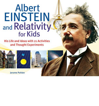 Albert Einstein & Relativity for Kids: His Life & Ideas with 21 Activities & Thought Experiments