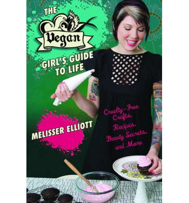 The Vegan Girl's Guide to Life: Cruelty-Free Crafts, Recipes, Beauty Secrets, and More