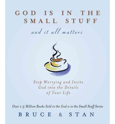 God Is in the Small Stuff and It All Matters: Stop Worrying and Invite God Into the Details of Your Life