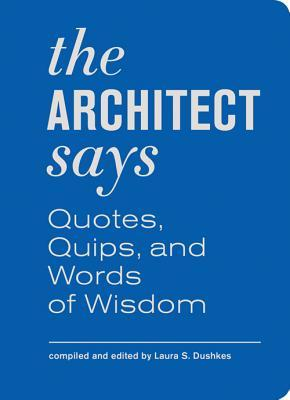 The Architect Says: A Compendium of Quotes, Witticisms, Bons Mots, Insights, and Wisdom on the Art of Building Design