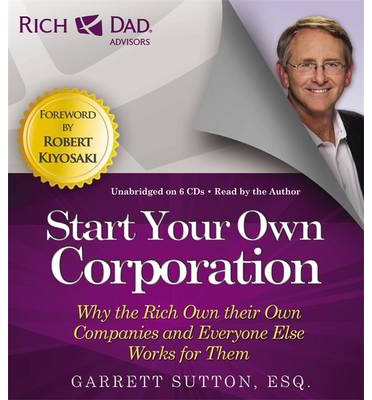 Rich Dad's Advisors: Start Your Own Corporation: Why the Rich Own Their Own Companies and Everyone One Else Works for Them