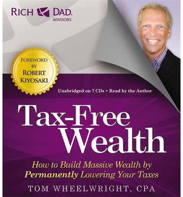 Rich Dad's Advisors: Tax-Free Wealth: How to Build Massive Wealth by Permanently Lowering Your Taxes