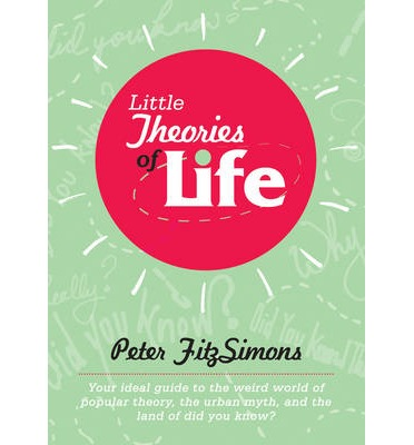 Little Theories of Life: Your Ideal Guide to the Weird World of Popular Theory, the Urban Myth, and the Land of Did You Know?