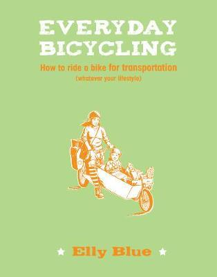 Everyday Bicycling: How to Ride a Bike for Transportation (Whatever Your Lifestyle)