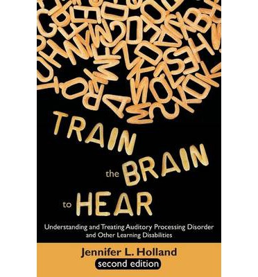 Train the Brain to Hear: Understanding and Treating Auditory Processing Disorder, Dyslexia, Dysgraphia, Dyspraxia, Short Term Memory, Executive