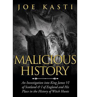 Malicious History an Investigation Into King James VI of Scotland, and of England, and His Place in the History of Witch Hunts