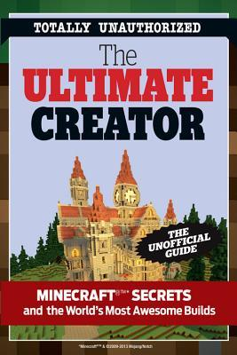The Ultimate Minecraft Creator : The Unofficial Building Guide to Minecraft & Other Games