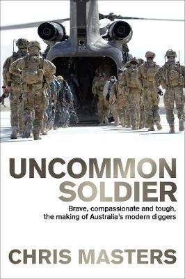 Uncommon Soldier: Brave, Compassionate and Tough, the Making of Australia's Modern Diggers