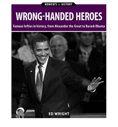 Wrong-Handed Heroes: Famous Lefties in History, from Alexander the Great to Barack Obama