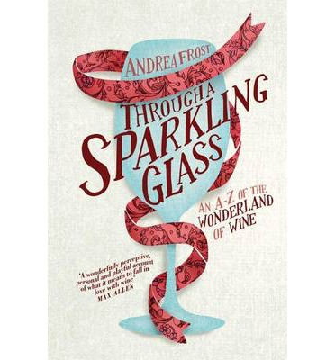 Through a Sparkling Glass: An A-Z of the Wonderland of Wine