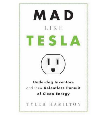 Mad Like Tesla: Underdog Inventors and the Relentless Pursuit of Clean Energy