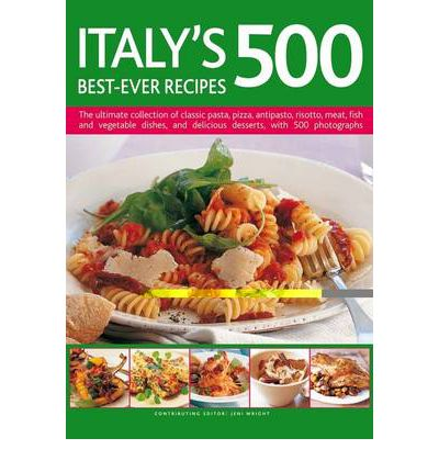 Italy's 500 Best-ever Recipes: the Ultimate Collection of Classic Pasta, Pizza, Antipasto, Risotto, Meat, Fish, Vegetable Dishes and Delicious Desserts, with Over 500 Photographs