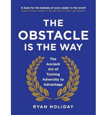 The Obstacle is the Way: The Ancient Art of Turning Adversity to Advantage